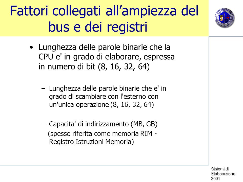 Sistemi di Elaborazione 2001 Fattori collegati allampiezza del bus e dei registri Lunghezza delle parole binarie che la CPU e in grado di elaborare, espressa in numero di bit (8, 16, 32, 64) –Lunghezza delle parole binarie che e in grado di scambiare con l esterno con un unica operazione (8, 16, 32, 64) –Capacita di indirizzamento (MB, GB) (spesso riferita come memoria RIM - Registro Istruzioni Memoria)