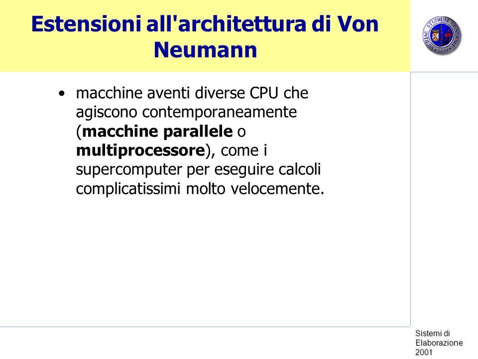 Sistemi di Elaborazione 2001 Estensioni all architettura di Von Neumann macchine aventi diverse CPU che agiscono contemporaneamente (macchine parallele o multiprocessore), come i supercomputer per eseguire calcoli complicatissimi molto velocemente.