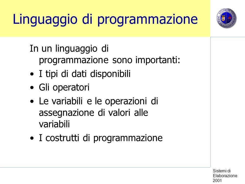 Sistemi di Elaborazione 2001 Linguaggio di programmazione In un linguaggio di programmazione sono importanti: I tipi di dati disponibili Gli operatori Le variabili e le operazioni di assegnazione di valori alle variabili I costrutti di programmazione