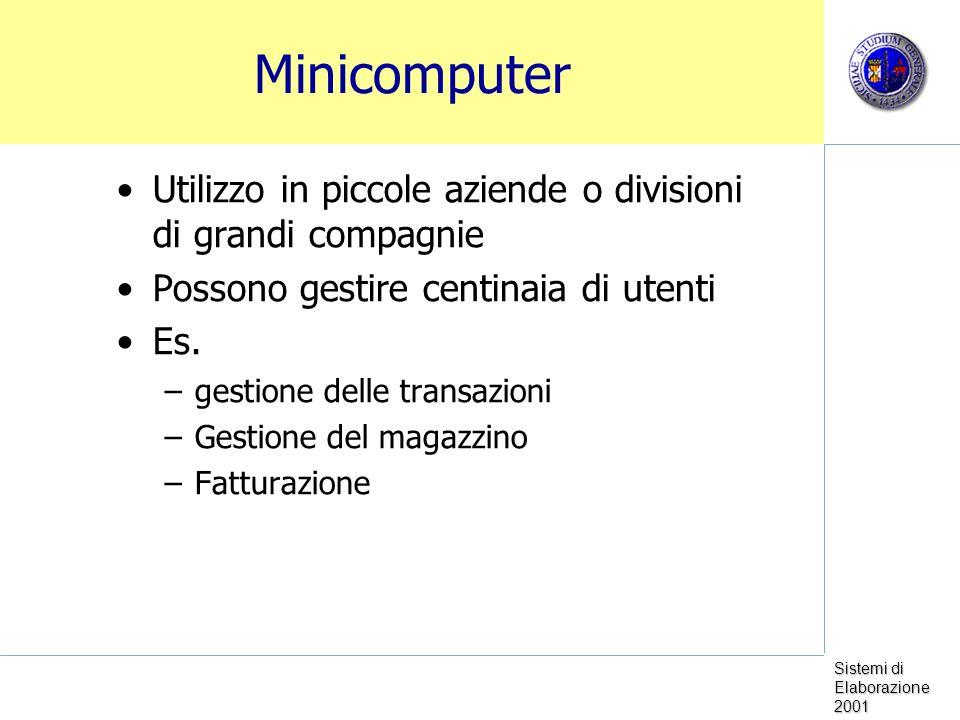 Sistemi di Elaborazione 2001 Minicomputer Utilizzo in piccole aziende o divisioni di grandi compagnie Possono gestire centinaia di utenti Es. –gestion