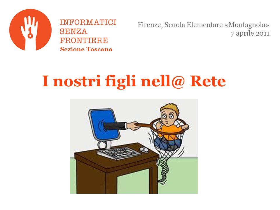 I nostri figli nell@ Rete Firenze, Scuola Elementare «Montagnola» 7 aprile 2011 Sezione Toscana