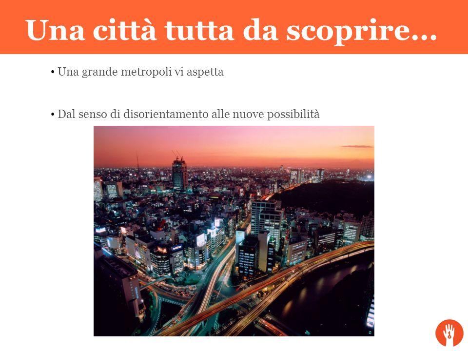 Una città tutta da scoprire... Una grande metropoli vi aspetta Dal senso di disorientamento alle nuove possibilità