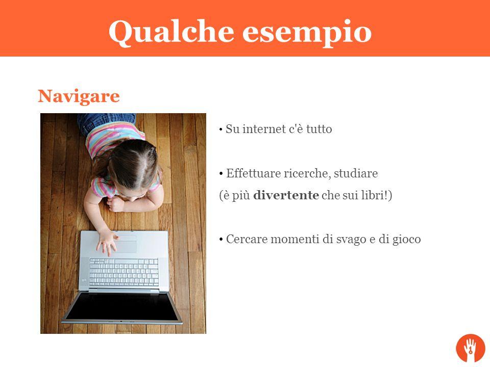 Qualche esempio Navigare Su internet c'è tutto Effettuare ricerche, studiare (è più divertente che sui libri!) Cercare momenti di svago e di gioco