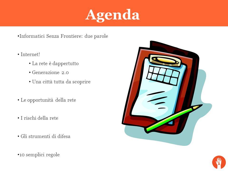 Agenda Informatici Senza Frontiere: due parole Internet! La rete è dappertutto Generazione 2.0 Una città tutta da scoprire Le opportunità della rete I
