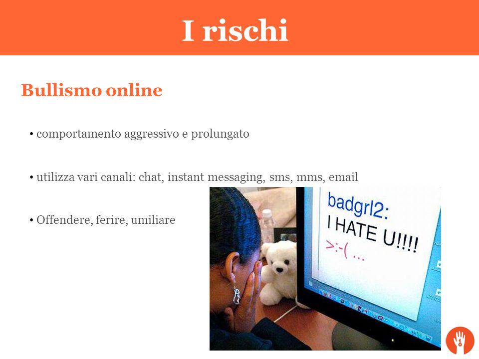 I rischi Bullismo online comportamento aggressivo e prolungato utilizza vari canali: chat, instant messaging, sms, mms, email Offendere, ferire, umili
