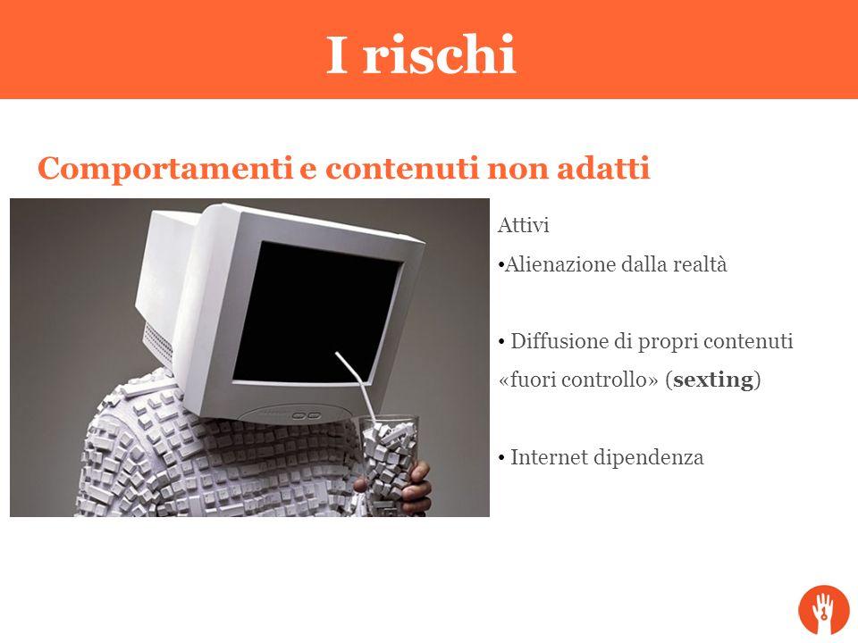 Comportamenti e contenuti non adatti Attivi Alienazione dalla realtà Diffusione di propri contenuti «fuori controllo» (sexting) Internet dipendenza