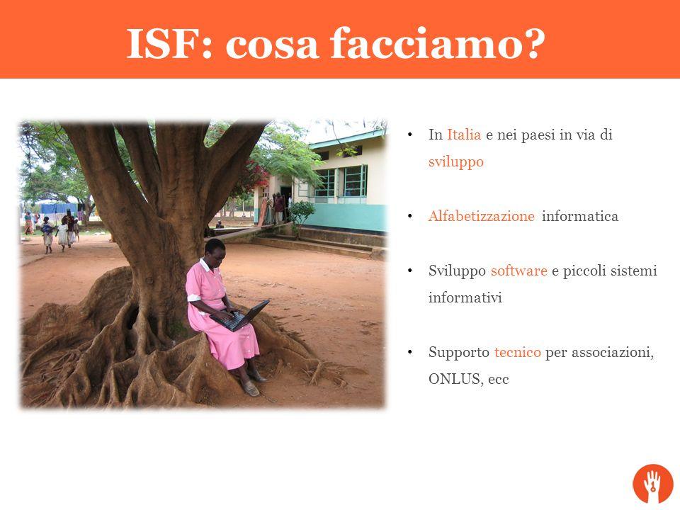 ISF: cosa facciamo? In Italia e nei paesi in via di sviluppo Alfabetizzazione informatica Sviluppo software e piccoli sistemi informativi Supporto tec