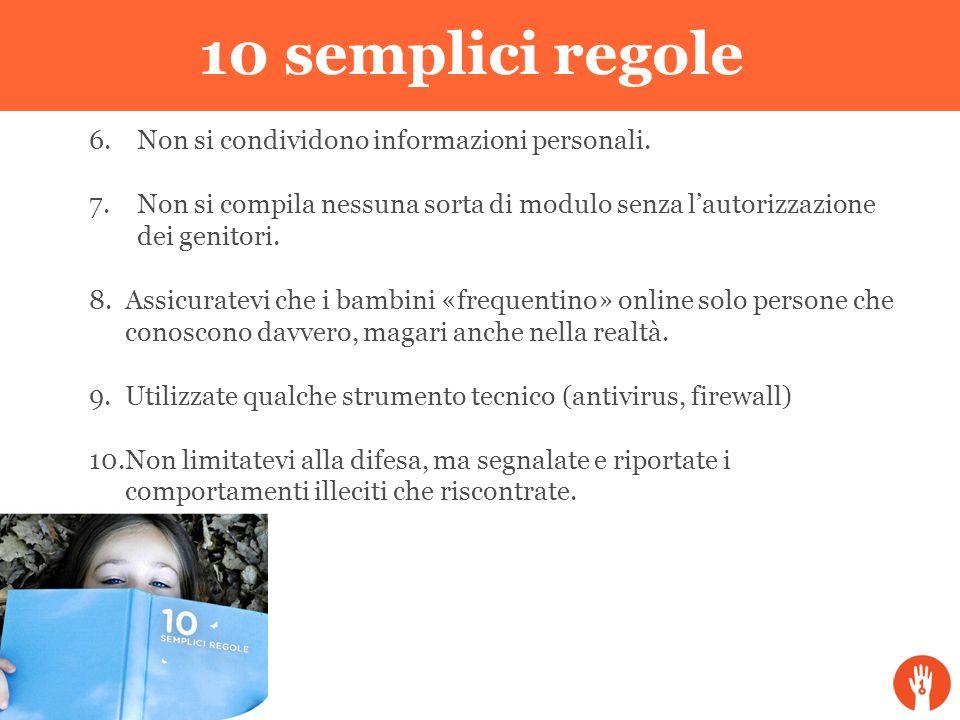 10 semplici regole 6.Non si condividono informazioni personali. 7.Non si compila nessuna sorta di modulo senza lautorizzazione dei genitori. 8.Assicur