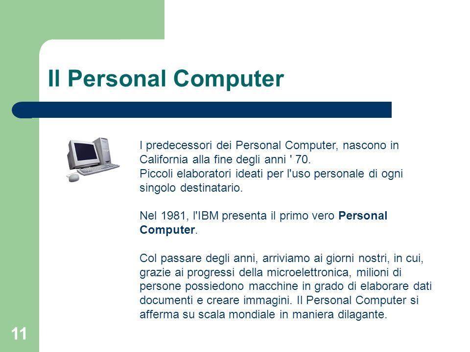 11 Il Personal Computer I predecessori dei Personal Computer, nascono in California alla fine degli anni 70.