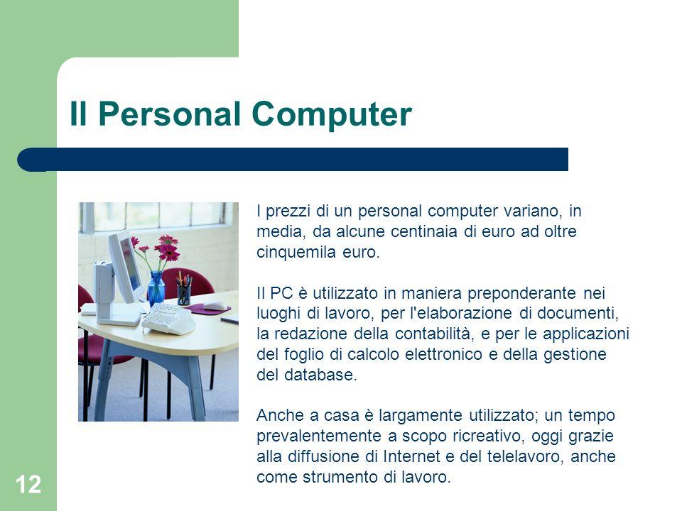 12 Il Personal Computer I prezzi di un personal computer variano, in media, da alcune centinaia di euro ad oltre cinquemila euro.