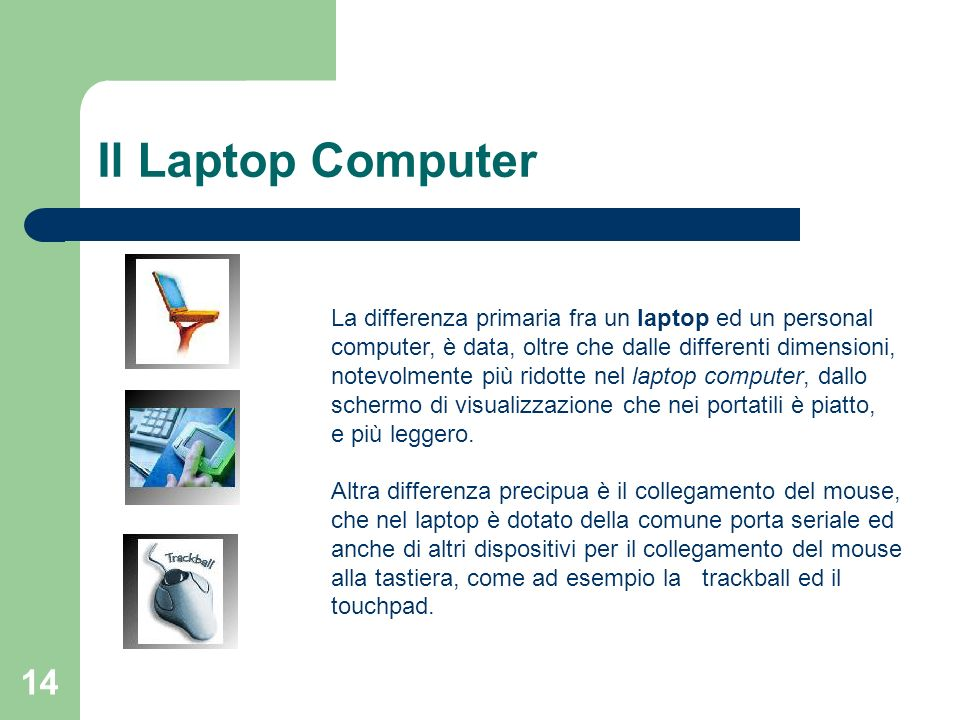 14 Il Laptop Computer La differenza primaria fra un laptop ed un personal computer, è data, oltre che dalle differenti dimensioni, notevolmente più ridotte nel laptop computer, dallo schermo di visualizzazione che nei portatili è piatto, e più leggero.