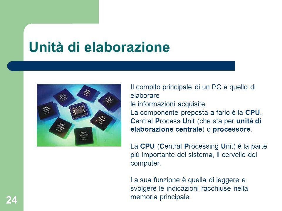 24 Unità di elaborazione Il compito principale di un PC è quello di elaborare le informazioni acquisite.