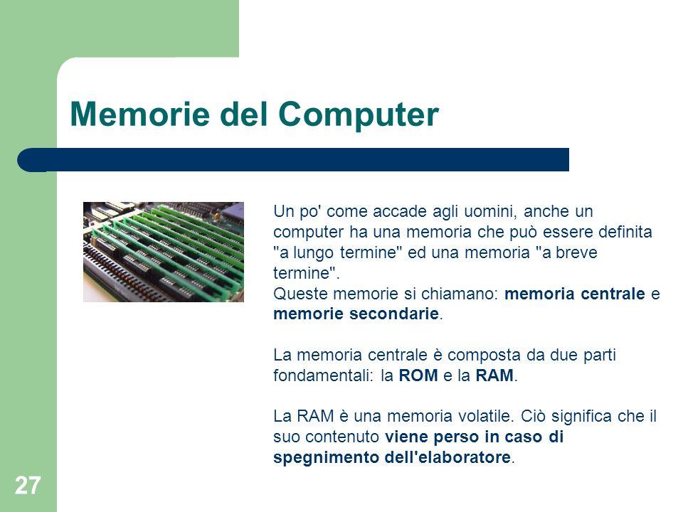 27 Memorie del Computer Un po come accade agli uomini, anche un computer ha una memoria che può essere definita a lungo termine ed una memoria a breve termine .