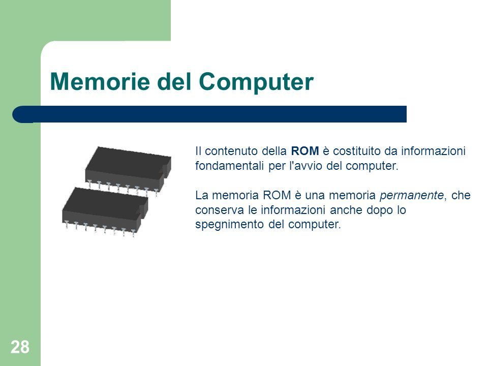 28 Memorie del Computer Il contenuto della ROM è costituito da informazioni fondamentali per l avvio del computer.