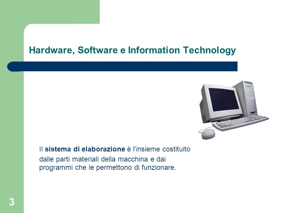 3 Hardware, Software e Information Technology Il sistema di elaborazione è l insieme costituito dalle parti materiali della macchina e dai programmi che le permettono di funzionare.