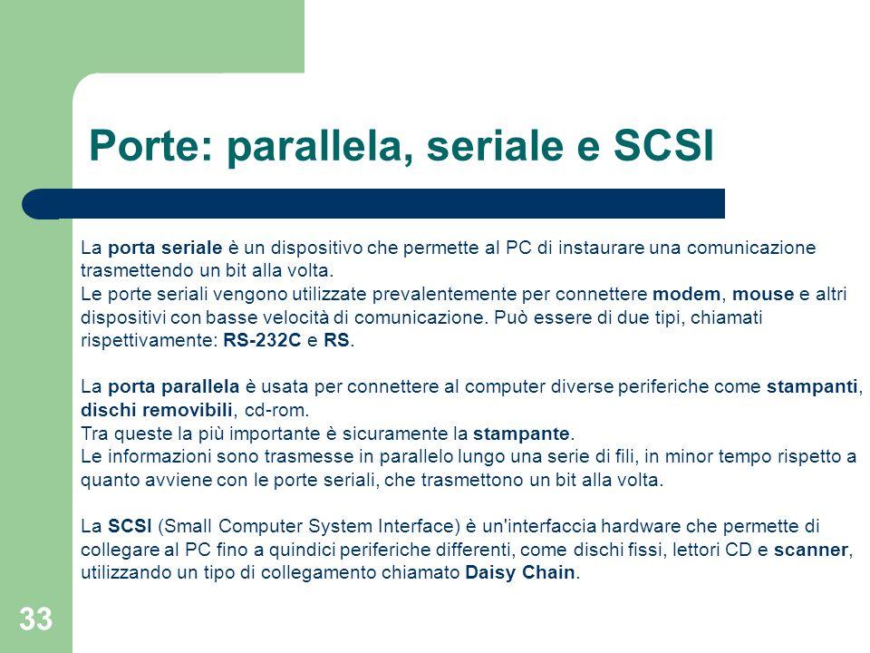 33 Porte: parallela, seriale e SCSI La porta seriale è un dispositivo che permette al PC di instaurare una comunicazione trasmettendo un bit alla volta.
