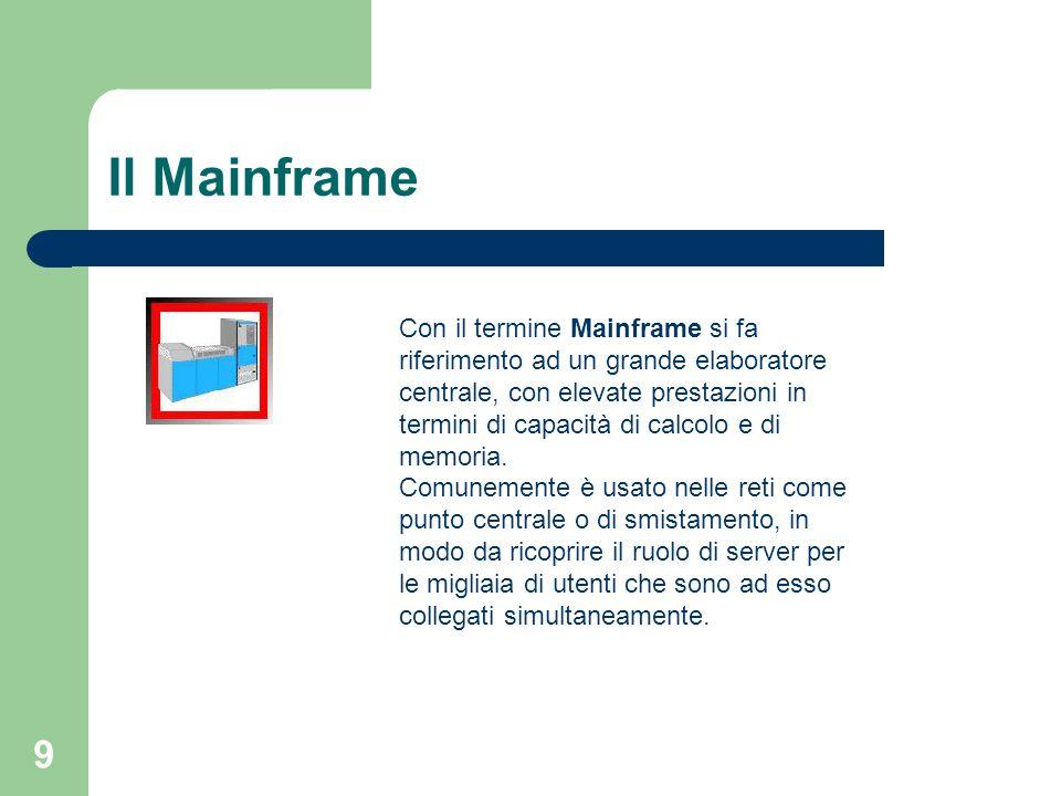 9 Il Mainframe Con il termine Mainframe si fa riferimento ad un grande elaboratore centrale, con elevate prestazioni in termini di capacità di calcolo e di memoria.
