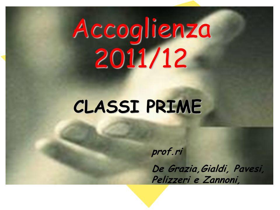 Accoglienza 2011/12 CLASSI PRIME prof.ri De Grazia,Gialdi, Pavesi, Pelizzeri e Zannoni,