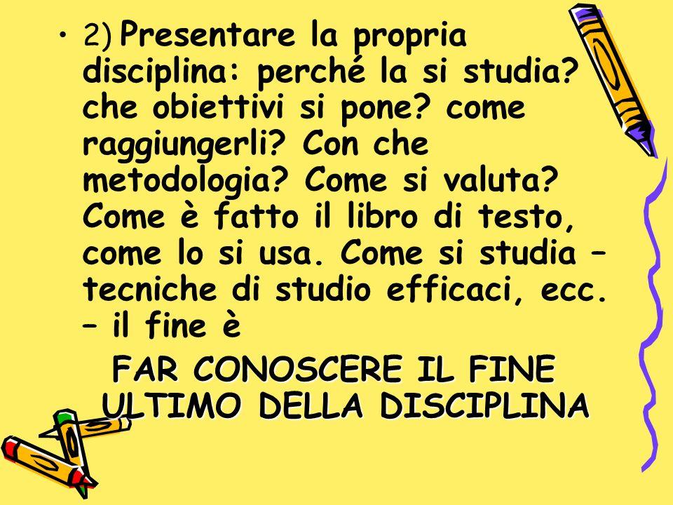 2) Presentare la propria disciplina: perché la si studia? che obiettivi si pone? come raggiungerli? Con che metodologia? Come si valuta? Come è fatto