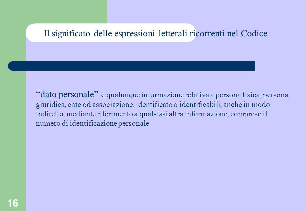 16 Il significato delle espressioni letterali ricorrenti nel Codice dato personale è qualunque informazione relativa a persona fisica, persona giuridica, ente od associazione, identificato o identificabili, anche in modo indiretto, mediante riferimento a qualsiasi altra informazione, compreso il numero di identificazione personale