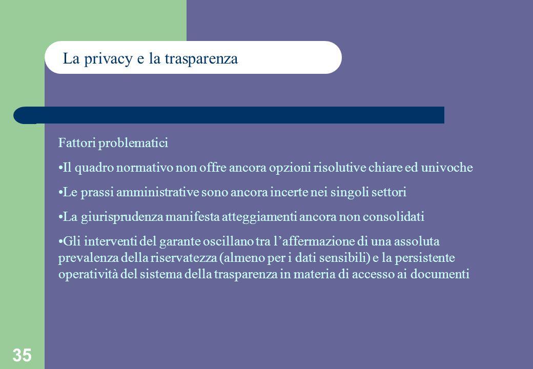 35 La privacy e la trasparenza Fattori problematici Il quadro normativo non offre ancora opzioni risolutive chiare ed univoche Le prassi amministrative sono ancora incerte nei singoli settori La giurisprudenza manifesta atteggiamenti ancora non consolidati Gli interventi del garante oscillano tra laffermazione di una assoluta prevalenza della riservatezza (almeno per i dati sensibili) e la persistente operatività del sistema della trasparenza in materia di accesso ai documenti