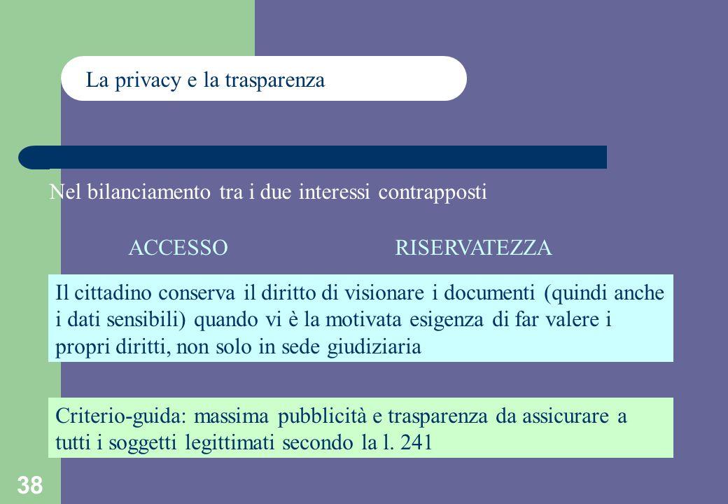 38 La privacy e la trasparenza Nel bilanciamento tra i due interessi contrapposti ACCESSORISERVATEZZA Il cittadino conserva il diritto di visionare i documenti (quindi anche i dati sensibili) quando vi è la motivata esigenza di far valere i propri diritti, non solo in sede giudiziaria Criterio-guida: massima pubblicità e trasparenza da assicurare a tutti i soggetti legittimati secondo la l.
