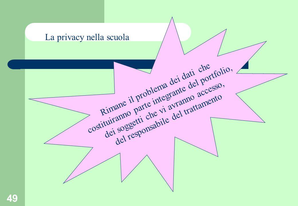 49 La privacy nella scuola Rimane il problema dei dati che costituiranno parte integrante del portfolio, dei soggetti che vi avranno accesso, del responsabile del trattamento