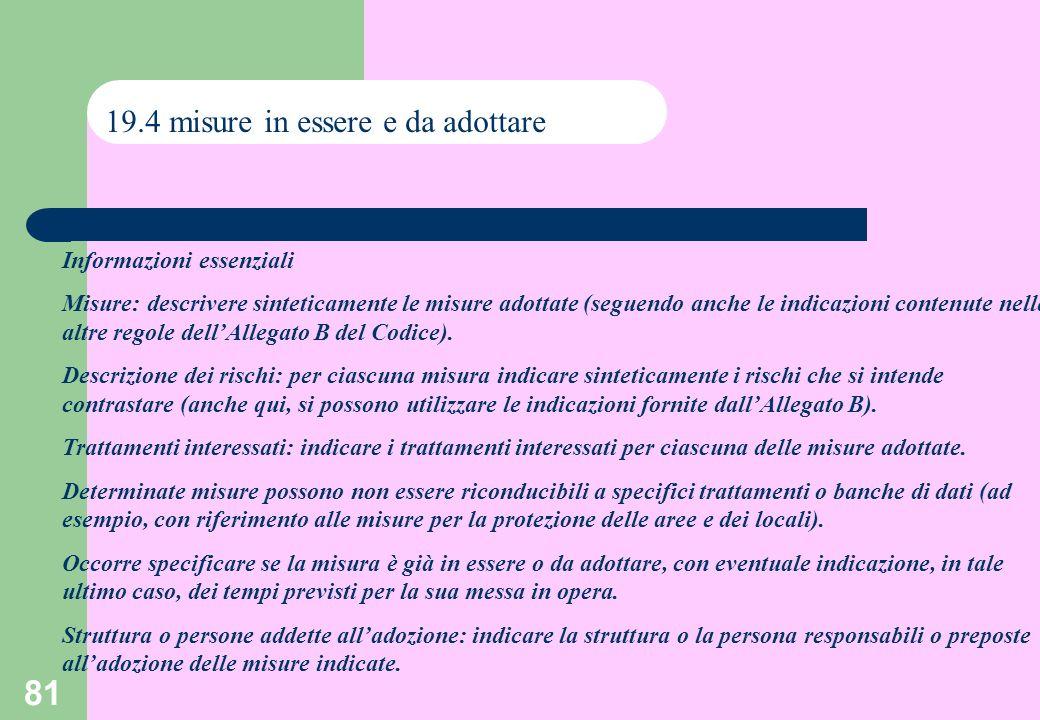 81 19.4 misure in essere e da adottare Informazioni essenziali Misure: descrivere sinteticamente le misure adottate (seguendo anche le indicazioni contenute nelle altre regole dellAllegato B del Codice).