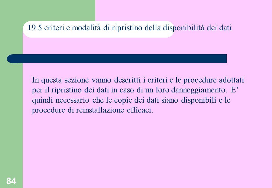 84 19.5 criteri e modalità di ripristino della disponibilità dei dati In questa sezione vanno descritti i criteri e le procedure adottati per il ripristino dei dati in caso di un loro danneggiamento.