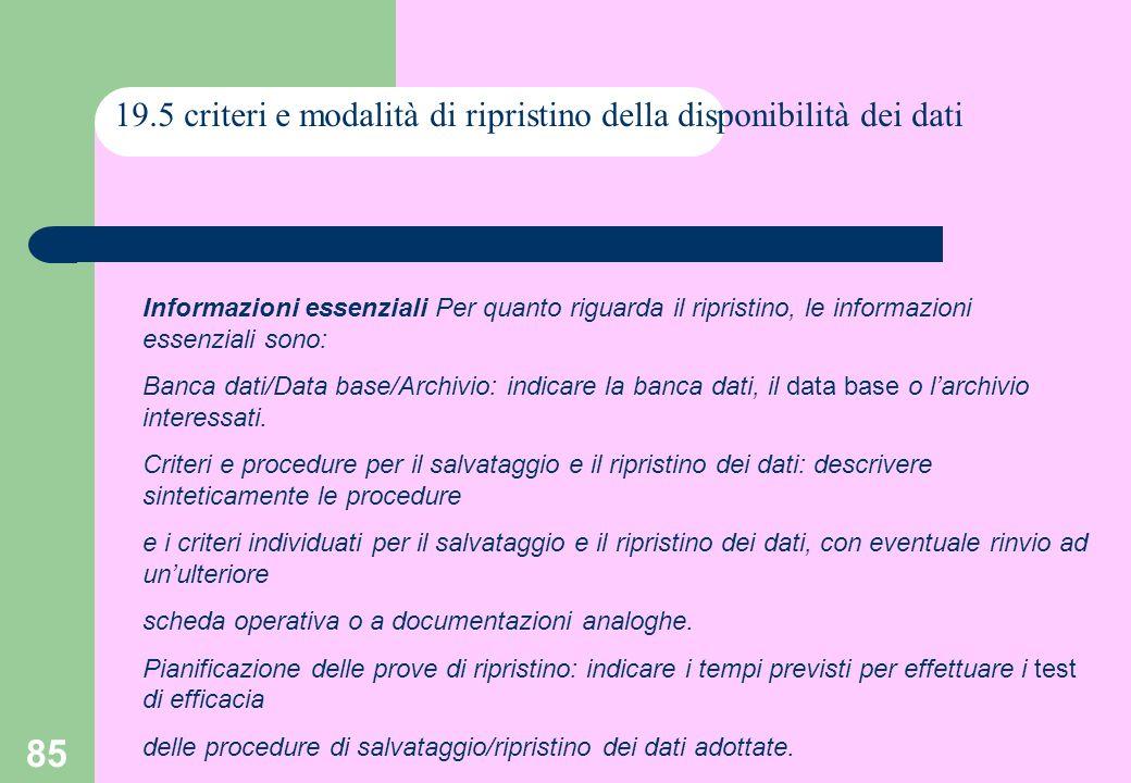 85 19.5 criteri e modalità di ripristino della disponibilità dei dati Informazioni essenziali Per quanto riguarda il ripristino, le informazioni essenziali sono: Banca dati/Data base/Archivio: indicare la banca dati, il data base o larchivio interessati.