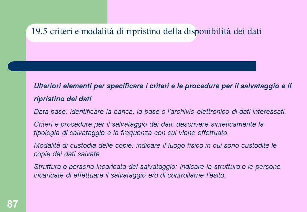 87 19.5 criteri e modalità di ripristino della disponibilità dei dati Ulteriori elementi per specificare i criteri e le procedure per il salvataggio e il ripristino dei dati.