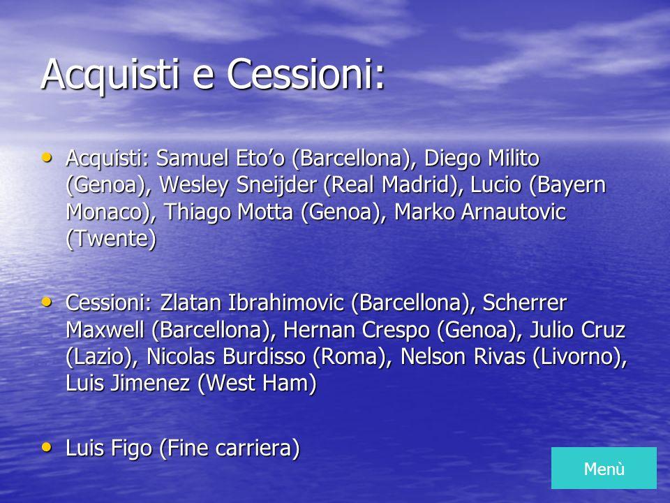 Acquisti e Cessioni: Acquisti: Samuel Etoo (Barcellona), Diego Milito (Genoa), Wesley Sneijder (Real Madrid), Lucio (Bayern Monaco), Thiago Motta (Genoa), Marko Arnautovic (Twente) Cessioni: Zlatan Ibrahimovic (Barcellona), Scherrer Maxwell (Barcellona), Hernan Crespo (Genoa), Julio Cruz (Lazio), Nicolas Burdisso (Roma), Nelson Rivas (Livorno), Luis Jimenez (West Ham) Luis Figo (Fine carriera) Menù