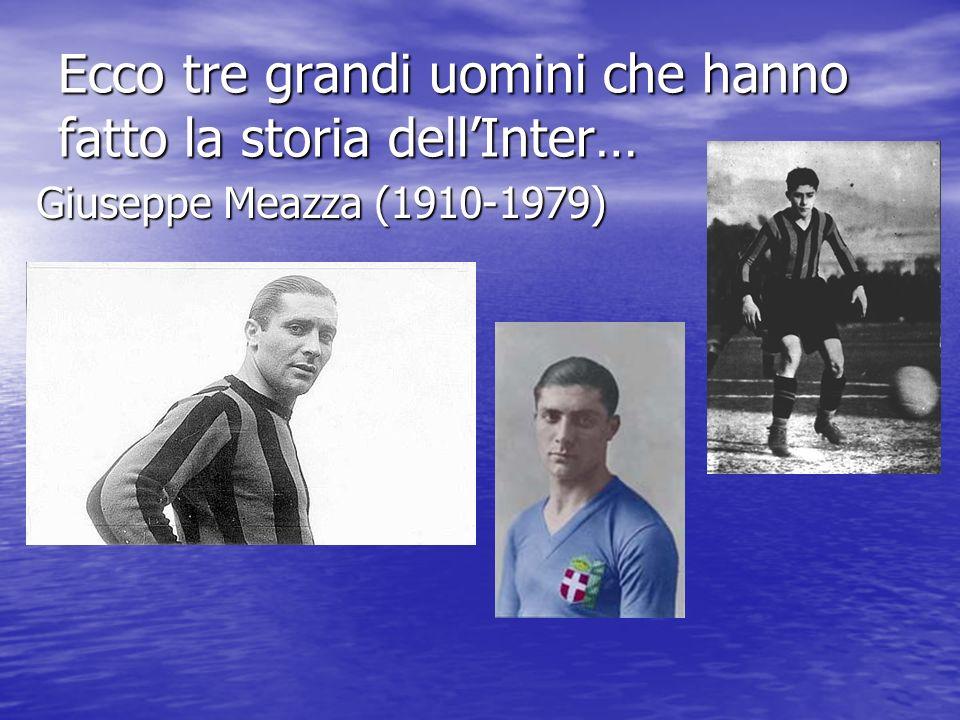 Ecco tre grandi uomini che hanno fatto la storia dellInter… Giuseppe Meazza (1910-1979)