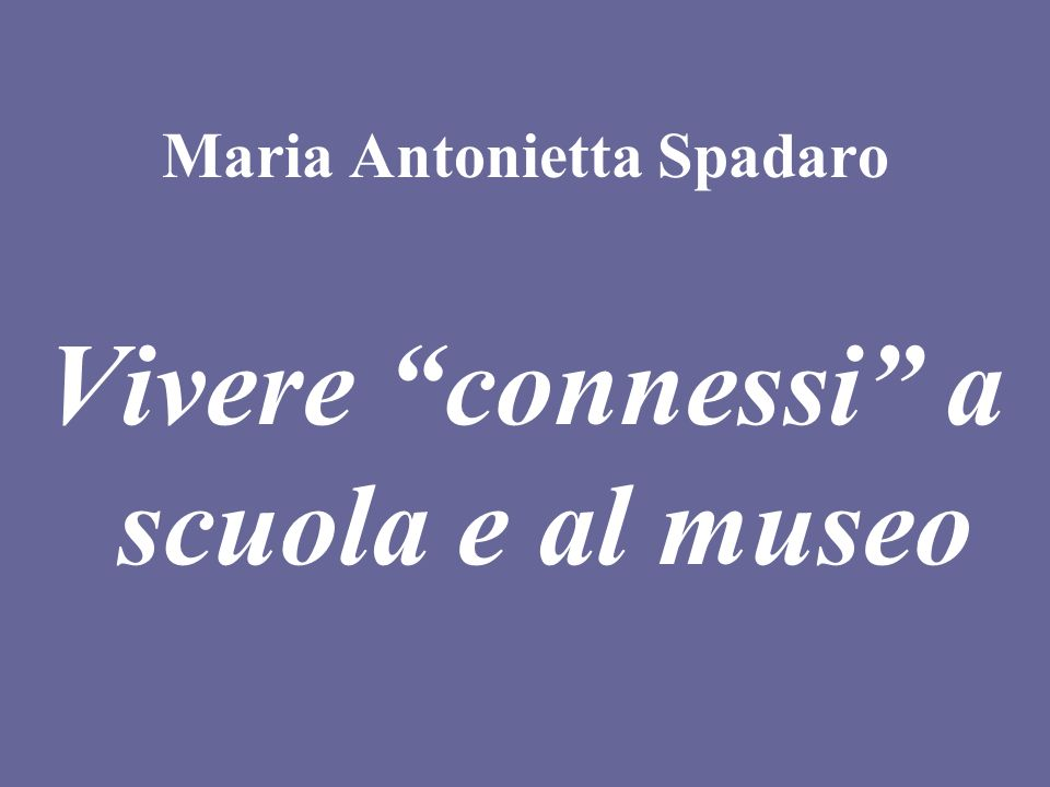 Maria Antonietta Spadaro Vivere connessi a scuola e al museo