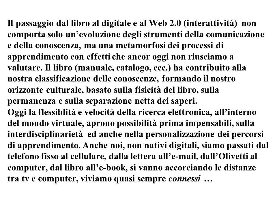Il passaggio dal libro al digitale e al Web 2.0 (interattività) non comporta solo unevoluzione degli strumenti della comunicazione e della conoscenza, ma una metamorfosi dei processi di apprendimento con effetti che ancor oggi non riusciamo a valutare.