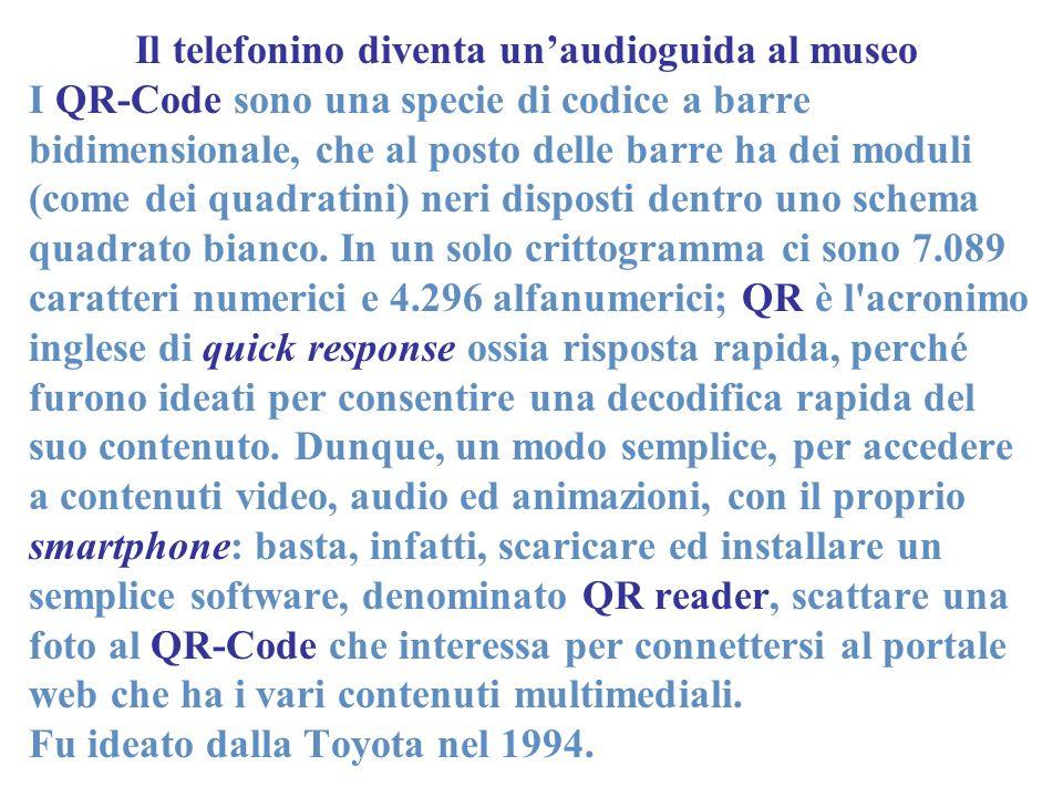 Il telefonino diventa unaudioguida al museo I QR-Code sono una specie di codice a barre bidimensionale, che al posto delle barre ha dei moduli (come dei quadratini) neri disposti dentro uno schema quadrato bianco.