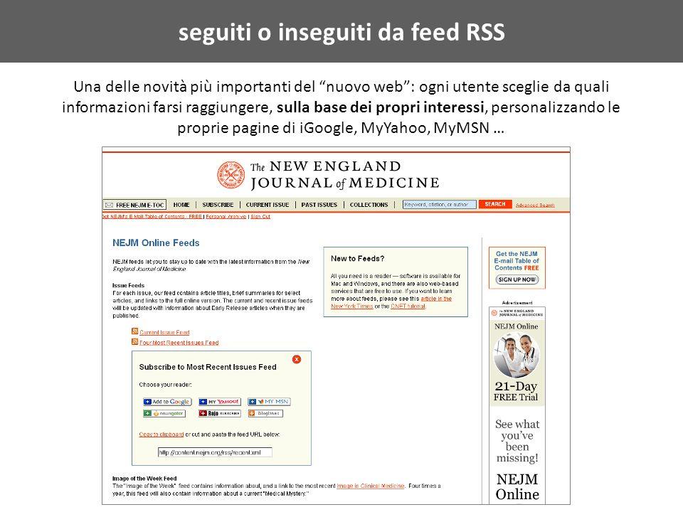 seguiti o inseguiti da feed RSS Una delle novità più importanti del nuovo web: ogni utente sceglie da quali informazioni farsi raggiungere, sulla base dei propri interessi, personalizzando le proprie pagine di iGoogle, MyYahoo, MyMSN …