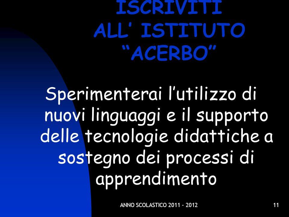 11 Sperimenterai lutilizzo di nuovi linguaggi e il supporto delle tecnologie didattiche a sostegno dei processi di apprendimento ISCRIVITI ALL ISTITUTO ACERBO ANNO SCOLASTICO 2011 - 2012
