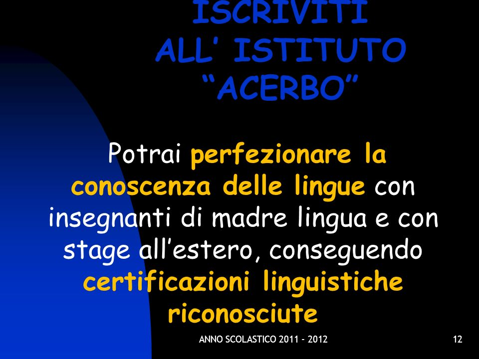 12 Potrai perfezionare la conoscenza delle lingue con insegnanti di madre lingua e con stage allestero, conseguendo certificazioni linguistiche riconosciute ISCRIVITI ALL ISTITUTO ACERBO ANNO SCOLASTICO 2011 - 2012