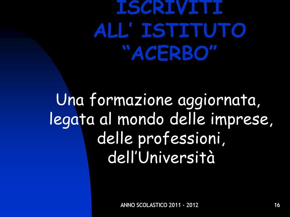 16 Una formazione aggiornata, legata al mondo delle imprese, delle professioni, dellUniversità ISCRIVITI ALL ISTITUTO ACERBO ANNO SCOLASTICO 2011 - 2012