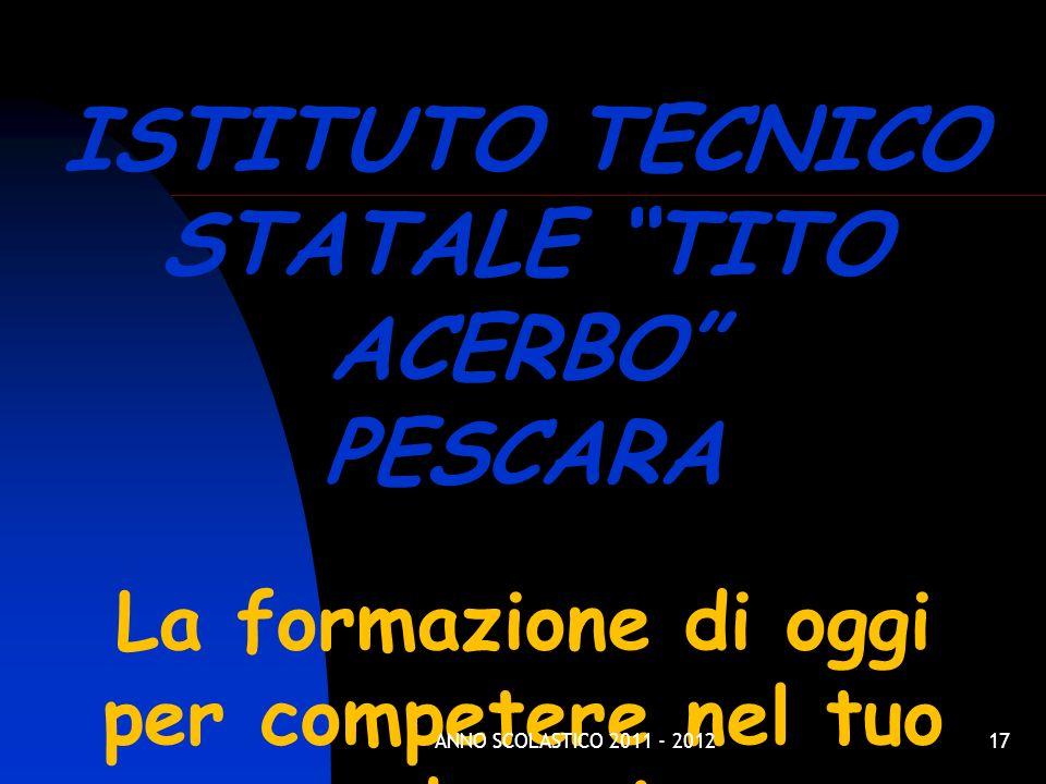 17 ISTITUTO TECNICO STATALE TITO ACERBO PESCARA La formazione di oggi per competere nel tuo domani ANNO SCOLASTICO 2011 - 2012
