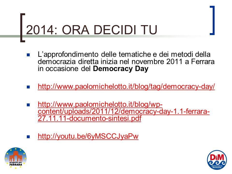 2014: ORA DECIDI TU Lapprofondimento delle tematiche e dei metodi della democrazia diretta inizia nel novembre 2011 a Ferrara in occasione del Democracy Day http://www.paolomichelotto.it/blog/tag/democracy-day/ http://www.paolomichelotto.it/blog/wp- content/uploads/2011/12/democracy-day-1.1-ferrara- 27.11.11-documento-sintesi.pdf http://www.paolomichelotto.it/blog/wp- content/uploads/2011/12/democracy-day-1.1-ferrara- 27.11.11-documento-sintesi.pdf http://youtu.be/6yMSCCJyaPw