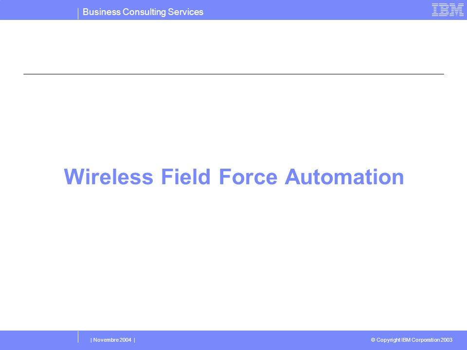 Business Consulting Services © Copyright IBM Corporation 2003 | Novembre 2004 | Wireless Field Force Automation