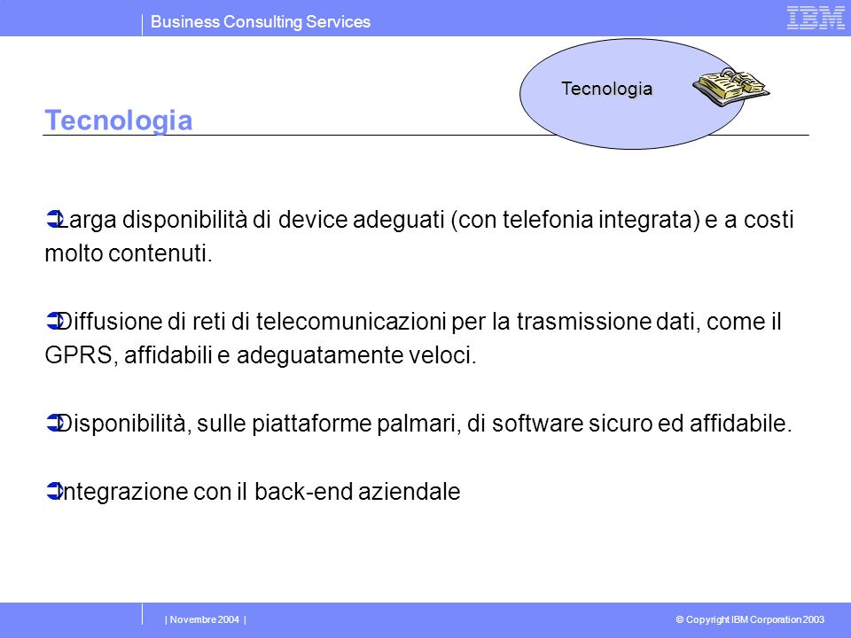 Business Consulting Services © Copyright IBM Corporation 2003 | Novembre 2004 | Tecnologia Larga disponibilità di device adeguati (con telefonia integ