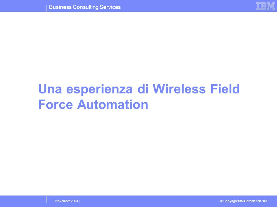Business Consulting Services © Copyright IBM Corporation 2003 | Novembre 2004 | Una esperienza di Wireless Field Force Automation