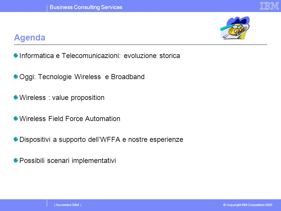 Business Consulting Services © Copyright IBM Corporation 2003 | Novembre 2004 | Agenda Informatica e Telecomunicazioni: evoluzione storica Oggi: Tecnologie Wireless e Broadband Wireless : value proposition Wireless Field Force Automation Dispositivi a supporto dellWFFA e nostre esperienze Possibili scenari implementativi