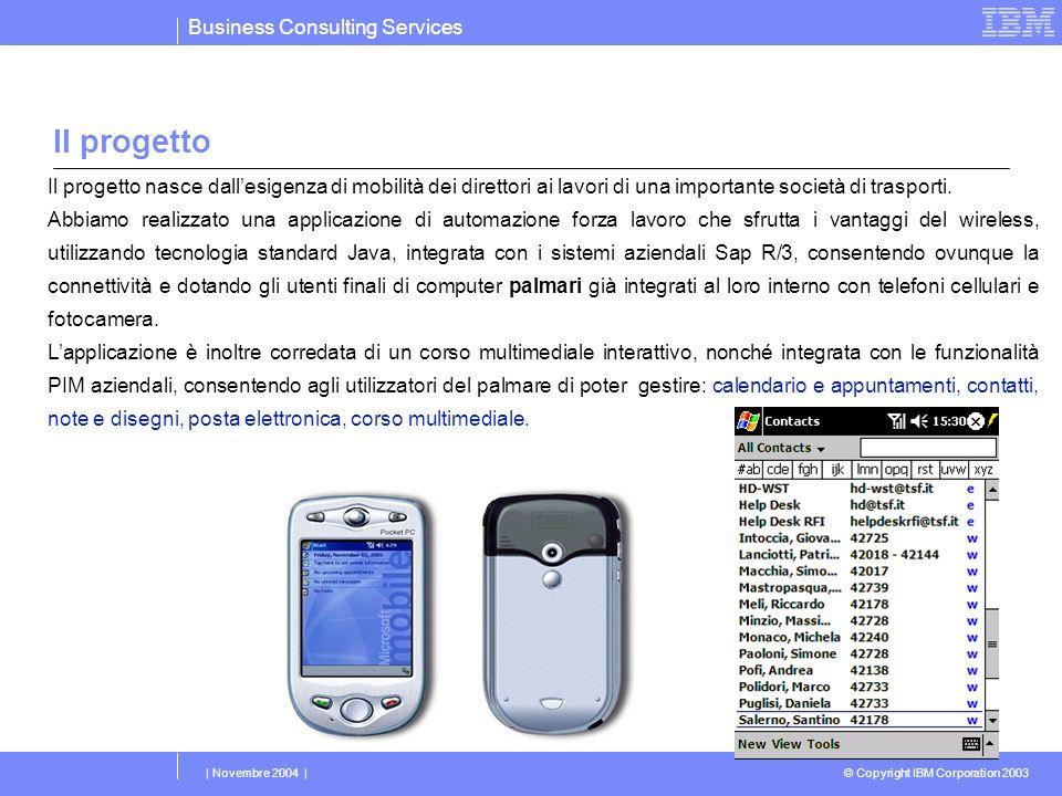 Business Consulting Services © Copyright IBM Corporation 2003 | Novembre 2004 | Il progetto Il progetto nasce dallesigenza di mobilità dei direttori ai lavori di una importante società di trasporti.