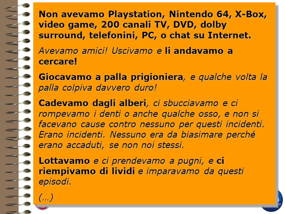 Non avevamo Playstation, Nintendo 64, X-Box, video game, 200 canali TV, DVD, dolby surround, telefonini, PC, o chat su Internet. Non avevamo Playstati