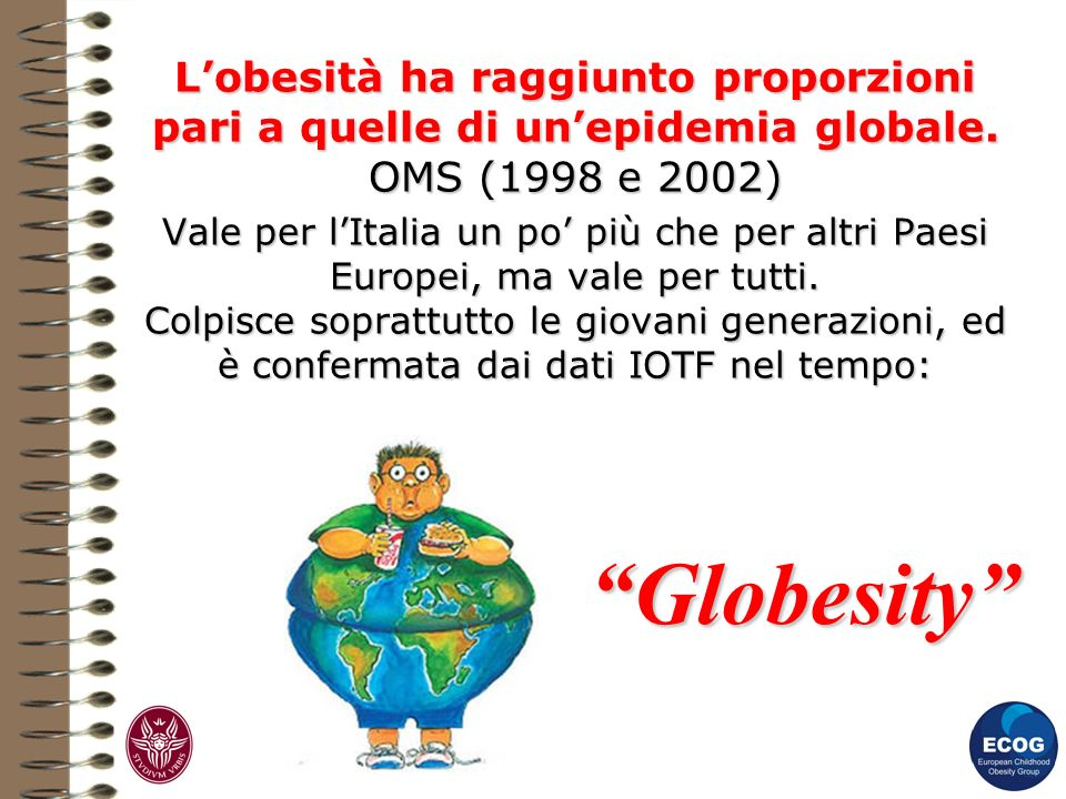 Lobesità ha raggiunto proporzioni pari a quelle di unepidemia globale. OMS (1998 e 2002) Vale per lItalia un po più che per altri Paesi Europei, ma va