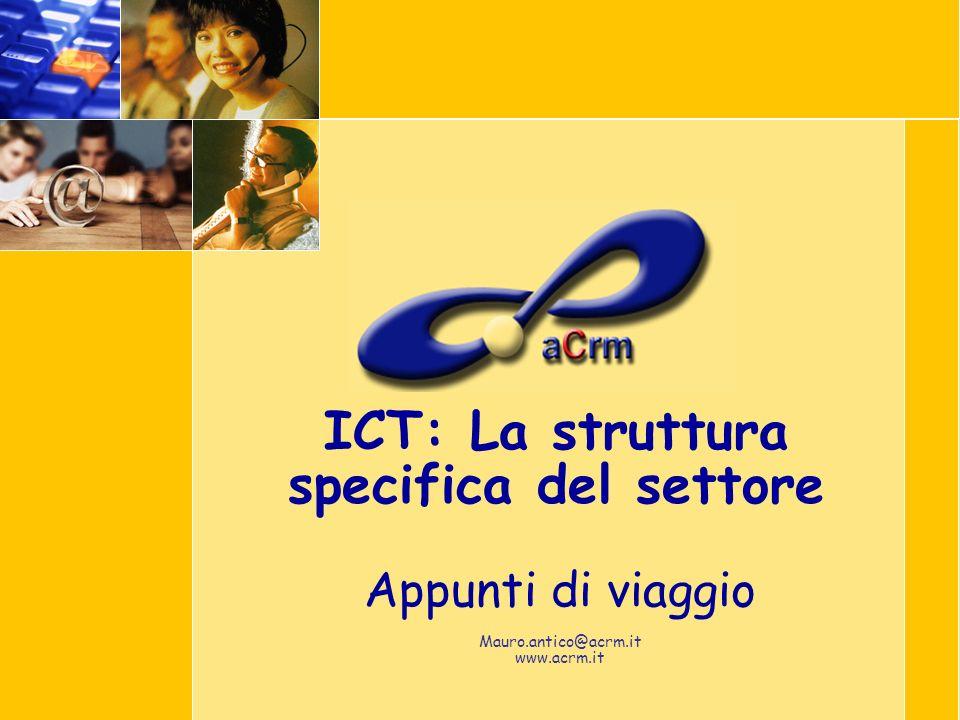 ICT: La struttura specifica del settore Appunti di viaggio Mauro.antico@acrm.it www.acrm.it